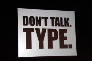 Don't talk. Type.